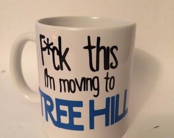 F*ck This, I'm Moving to...TREE HILL Mug for Every One Tree Hill Fan!