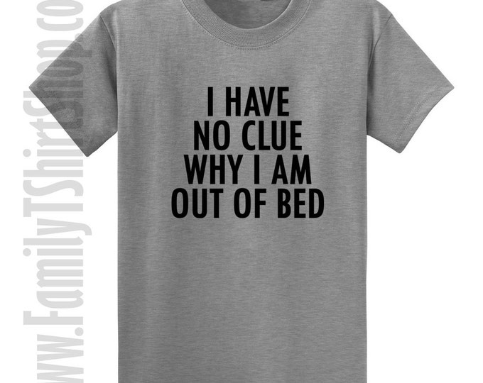 I Have No Clue Why I Am Out Of Bed T-shirt