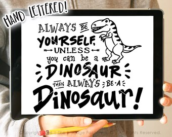 Dinosaur SVG Cut File, Be Yourself, Unless You Can Be A Dinosaur, Then Always Be A Dinosaur, Hand Lettered, Silhouette, Cricut, T-Rex Quote