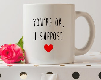 You're Ok, I Suppose Mug | Valentine's Day Mug | Cute Mugs | Funny Mugs | Contemporary Mugs | Coffee Mug | Funny Quote | Valentines Decor
