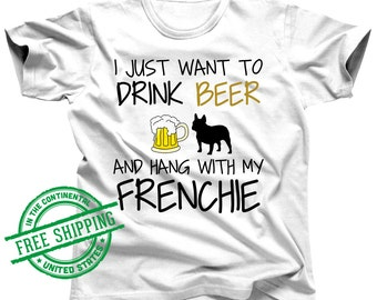 Frenchie Shirt - I Just Want To Drink Beer and Hang With My Frenchie Tee - Frenchie Clothes - Frenchie Clothing - French Bulldog Shirt Gift