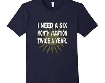 Funny Vacation T-Shirt - Funny Vacation Quotes - Vacation Tee Gift - I Need A Six Month Vacation Twice A Year
