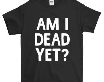 Am I Dead Yet Funny Sayings Humorous Novelty T-Shirt For Men Women Funny Gift Screen Printed Tee Mens Ladies Womens Tees