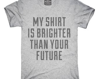 My Shirt Is Brighter Than Your Future T-Shirt, Hoodie, Tank Top, Gifts