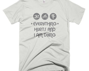 Everything Hurts and I am Dying Triathlete T-shirt - Funny tee Fitness Training Triathlon Gift Running Swimmer Top Cyclist Present