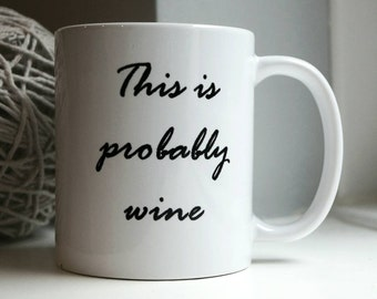 This is probably wine - funny quote mug
