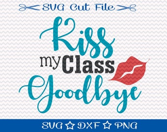Kiss My Class Goodbye / Last Day of School SVG File / SVG Cut File for Silhouette / End of School Year / Svg for Teachers