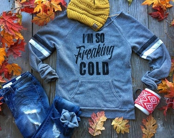 I'm so freaking cold Sweatshirt