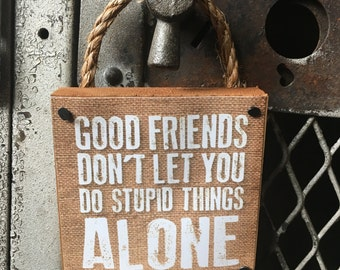 Good Friends Don't Let You Do Stupid Things Alone Wall Art Hanging