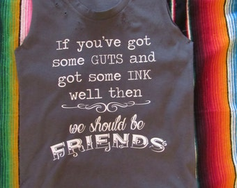 If you've got some guts and got some ink well then/ we should be friends/ Tattered & Torn Vintage muscle tank