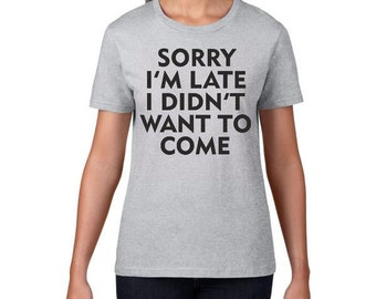 Sorry I'm Late I Didn't Want To Come Womens T-Shirt / Sorry Tee Introverts T-Shirt Gift For Introverts Stay Home T-Shirt I'm Late T-Shirt