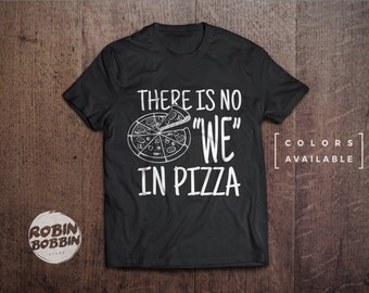 "There Is No ""WE"" In Pizza - Colors Available - UNISEX Adult T-Shirt - Unisex or Womans Shirt Vneck Option"