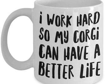 Corgi Mug - Funny Corgi Coffee Mug - Corgi Gifts - I Work Hard So My Corgi Can Have A Better Life - Corgi Dog