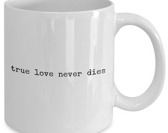 Love Gift coffee mug - true love never dies - Unique gift mug for Lovers