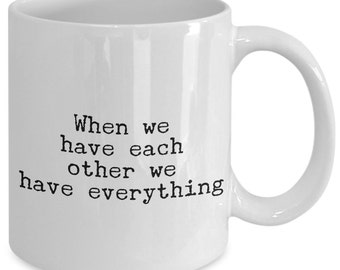 Love Gift coffee mug - when we have each other we have everything - Unique gift mug for him, her, kids, husband, wife, boyfriend, men, women