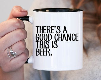 Theres a good chance this is beer, funny mugs , gifts for dad