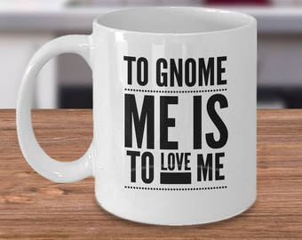 Gift For Gnome - Funny Gnome Mug - Troll Coffee Cup - To Gnome Me Is To Love Me - Cheap  Gnome Gifts