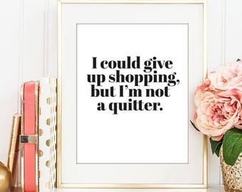 I Could Give Up Shopping But I'm Not A Quitter - Digital Print Download, Wall Art, Typography print, Printable Quote, Art Print