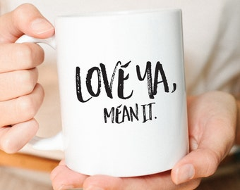 Best friend Gift, Boyfriend Gift, Funny Coffee Mug, Gift for Him, Anniversary Gift, Gift for her, Coffee Mug, Mug, Love ya, Mean it
