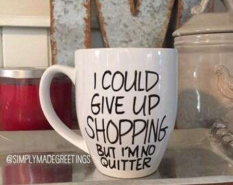 I could give up shopping but I'm no quitter mug, just because gift, true story mug, sister mug, funny mug