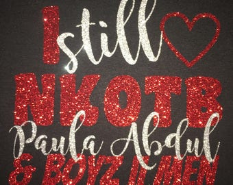Women's  I Still Love NKOTB, Paula Abdul, Boys 2 Men Glitter Shirt - NKOTB T-Shirt - NKOTB Tee - Boy Band Shirt