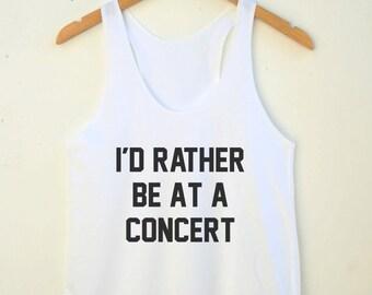 I'd Rather Be At Concert Shirt Teen Shirt Tumblr Shirt Quote Shirt Teen Clothing Teen Tank Racerback Women Shirt Women Tank Top Women Tshirt