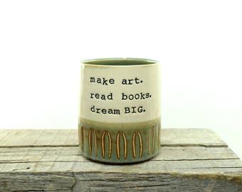 make art. read books. dream BIG. Best Inspiration coffee mug EVER. Stoneware cup. Handmade Tea/coffee cup. Simple. Modern Goodness. In STOCK