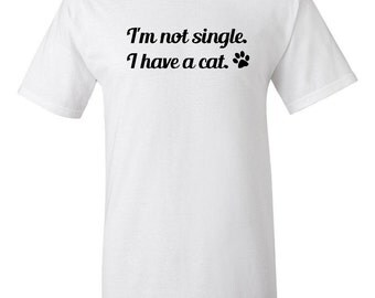 I'm Not Single.  I Have a Cat.  -  T shirt