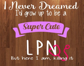 I never dreamed I'd grow up to be a super cute LPN svg file, nurse svg, nurse appreciation svg, studio, design space