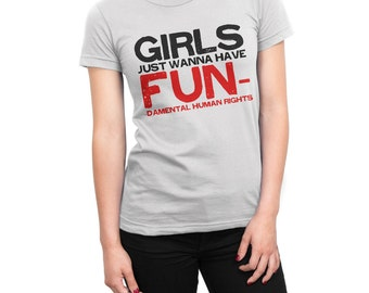 Girls Just Want To Have Fun-damental Human Rights women's t-shirt