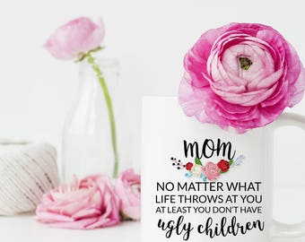 At Least You Don't Have Ugly Children, Gift for Mom, Mothers Day Mug, Coffee Mug