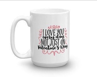 i love you everyday not just on valentines day white coffee mug valentines day - Valentines Day Mugs