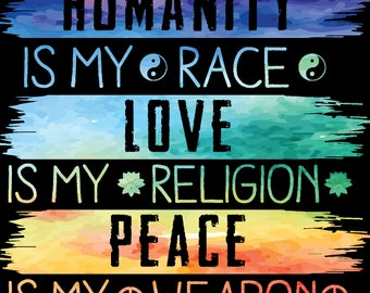 Humanity is my race Love is my religion Peace is my weapon