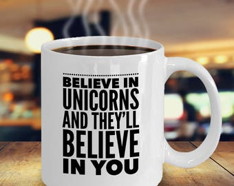 Believe In Unicorns And They'll Believe In You - Funny Unicorn Mug