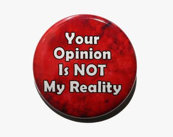 Your Opinion Is Not My Reality - Pinback Button Badge 1 1/2 inch 1.5 - Keychain Magnet or Flatback