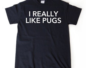 I Really Like Pugs T-shirt Funny Pug Dog Lover Gift Idea Puppy Pug Love