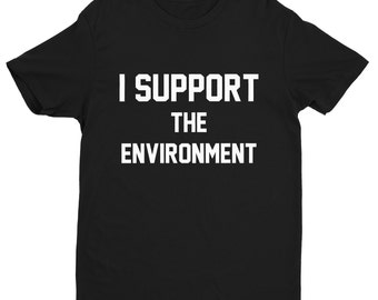 I Support The environment Shirt,The environment,Support Shirts,Protest Shirts,Trendy T-Shirts,Hipster Shirts,Climate Change,Earth Day