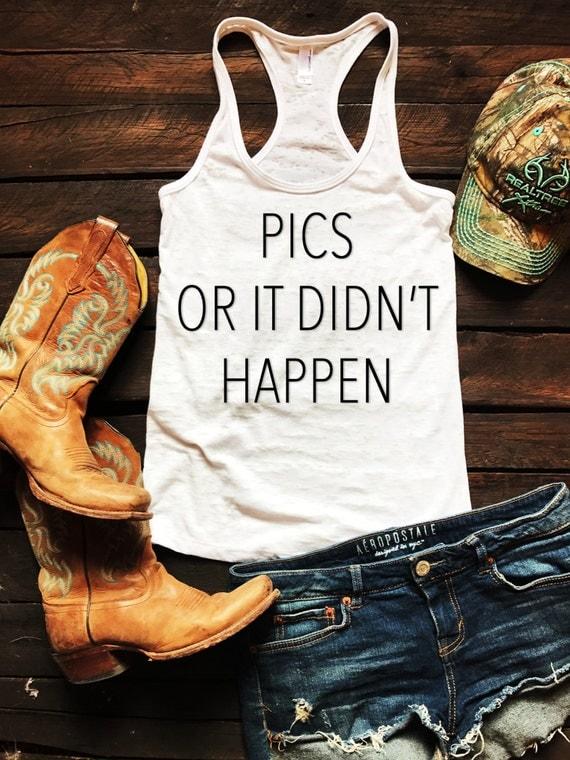 Pics Or It Didn't Happen Burnout Tank Country Tank Top, Spring Break Tank Top, Southern Tank Top, Concert Tank Top, Drinking Shirt