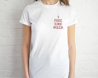 I Feel Like Pizza T-shirt Top Shirt Tee Fashion Blogger Grunge slogan Kanye