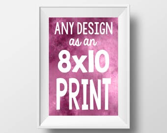 Any Design in the Shop as an 8x10 Inch Print
