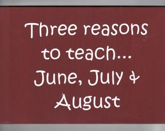 """Teachers funny wood sign, """" Three reasons to teach... June, July & August RusticSign"""