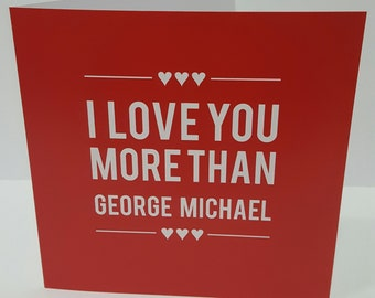 I Love You More Than George Michael /Wham Card Anniversary  Love Birthday