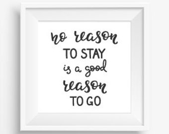 No Reason to Stay is a good reason to Go cute gift Great advice in calligraphic words  printed  with Black lettering on White Background