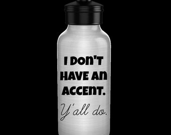 Funny water bottle for Southern girls or guys - I don't have an accent. Y'all do. - aluminum BPA free 20 oz. bottle that's simply Southern