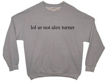 lol ur not alex turner Sweatshirt