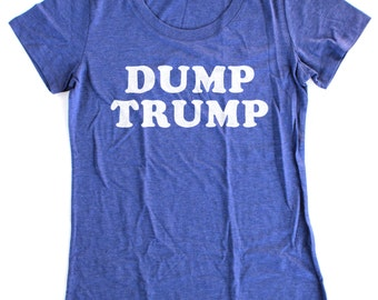 Dump Trump  T-Shirt Womens  -  Available in S M L XL and five shirt colors