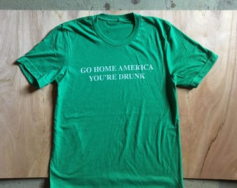 Go Home America Youre Drunk Funny St Paddys Day Tshirt Saint Patricks Pats Pattys Irish Kelly Green