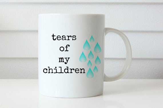 tears of my children coffee mug mom coffee mug mom life coffee mug teacher coffee mug teacher gift mothers day gift professor gift