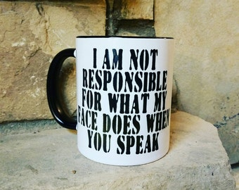 I Am Not Responsible For What My Face Does When You Speak Ceramic Coffee Mug... Choose from 5 Mug Styles.