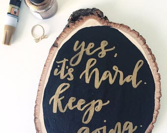 """Calligraphy wood slice art """"Yes, it's hard. Keep Going."""" // hand lettered home decor"""